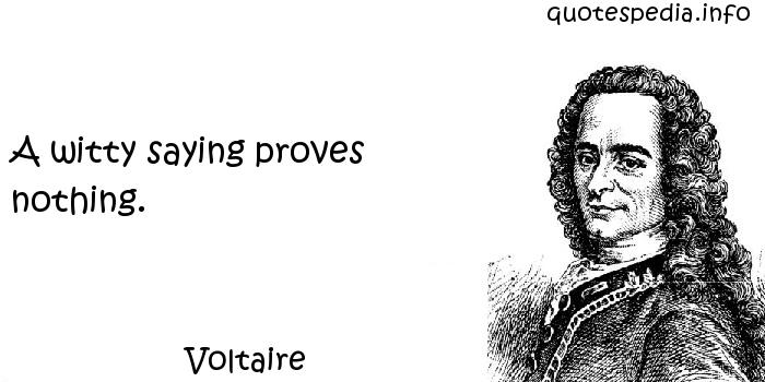 Voltaire - A witty saying proves nothing.