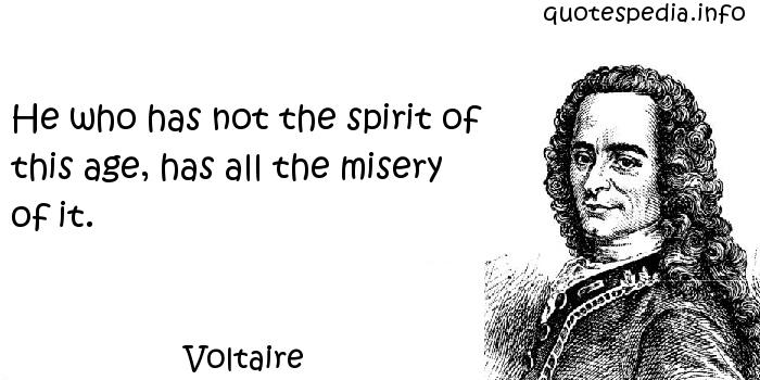 Voltaire - He who has not the spirit of this age, has all the misery of it.