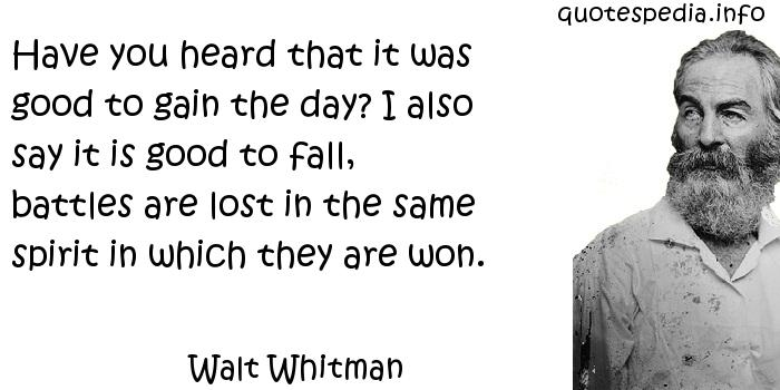 Walt Whitman - Have you heard that it was good to gain the day? I also say it is good to fall, battles are lost in the same spirit in which they are won.