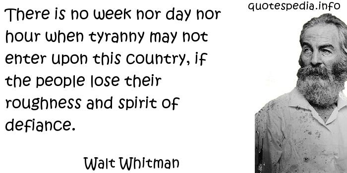 Walt Whitman - There is no week nor day nor hour when tyranny may not enter upon this country, if the people lose their roughness and spirit of defiance.