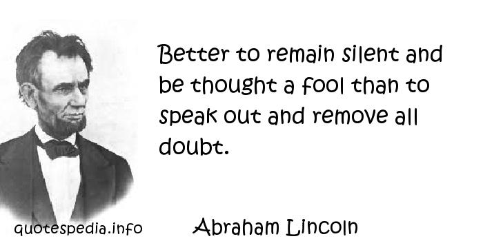 Abraham Lincoln - Better to remain silent and be thought a fool than to speak out and remove all doubt.