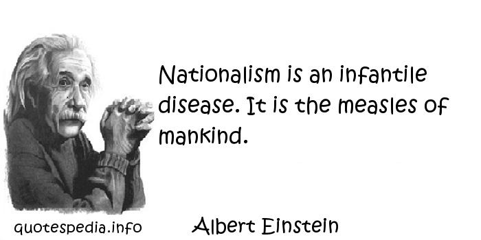 Albert Einstein - Nationalism is an infantile disease. It is the measles of mankind.