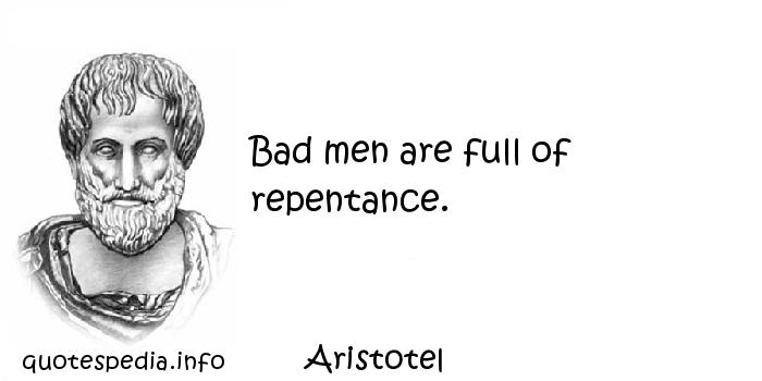 Aristotel - Bad men are full of repentance.