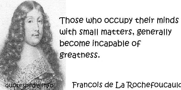 Francois de La Rochefoucauld - Those who occupy their minds with small matters, generally become incapable of greatness.