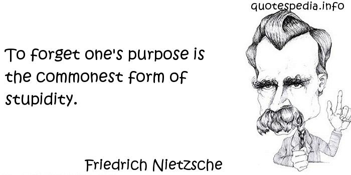 Friedrich Nietzsche - To forget one's purpose is the commonest form of stupidity.