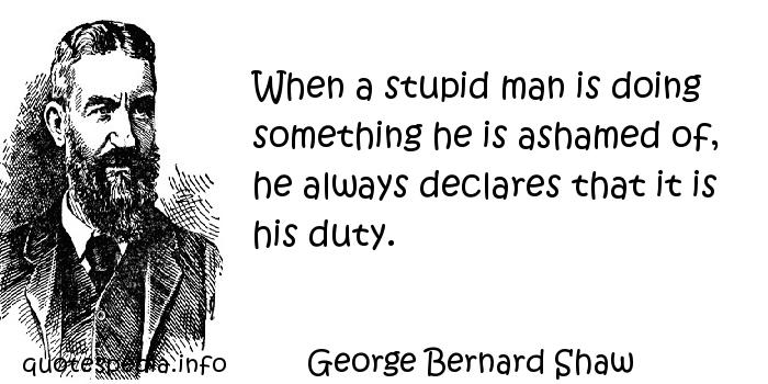George Bernard Shaw - When a stupid man is doing something he is ashamed of, he always declares that it is his duty.