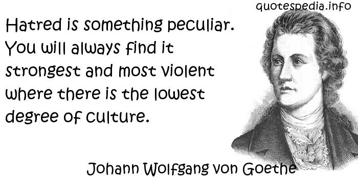 Johann Wolfgang von Goethe - Hatred is something peculiar. You will always find it strongest and most violent where there is the lowest degree of culture.