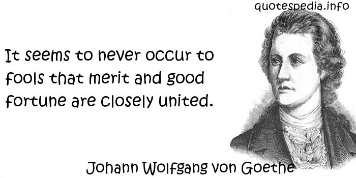 Johann Wolfgang von Goethe - It seems to never occur to fools that merit and good fortune are closely united.