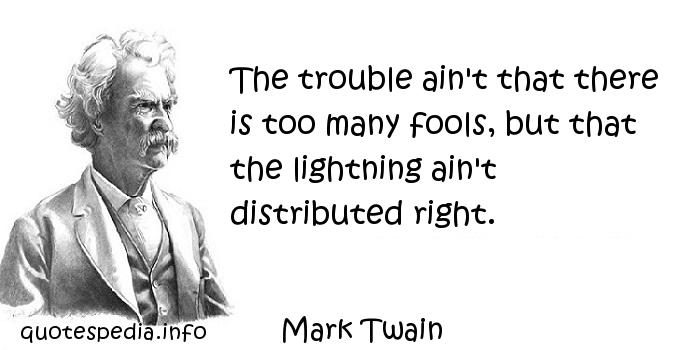Mark Twain - The trouble ain't that there is too many fools, but that the lightning ain't distributed right.