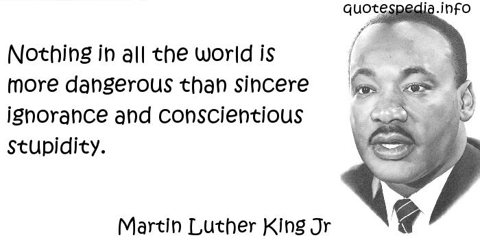 Martin Luther King Jr - Nothing in all the world is more dangerous than sincere ignorance and conscientious stupidity.