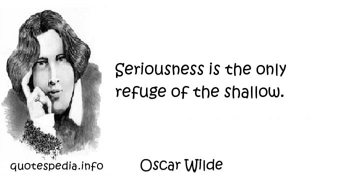 Oscar Wilde - Seriousness is the only refuge of the shallow.
