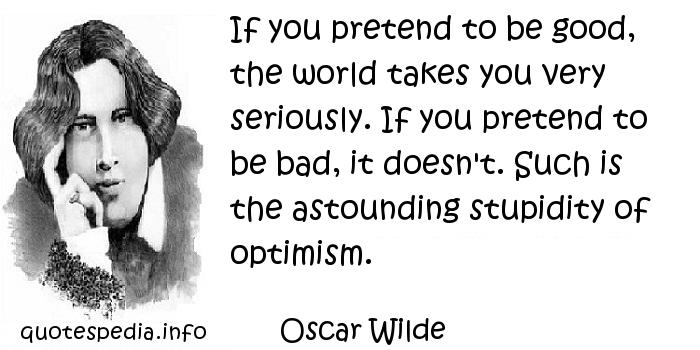 Oscar Wilde - If you pretend to be good, the world takes you very seriously. If you pretend to be bad, it doesn't. Such is the astounding stupidity of optimism.