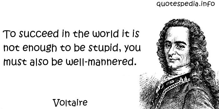 Voltaire - To succeed in the world it is not enough to be stupid, you must also be well-mannered.