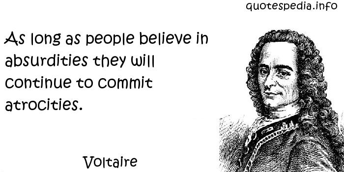 Voltaire - As long as people believe in absurdities they will continue to commit atrocities.