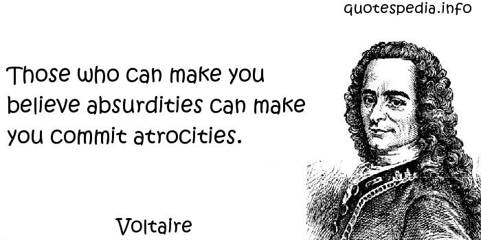 Voltaire - Those who can make you believe absurdities can make you commit atrocities.