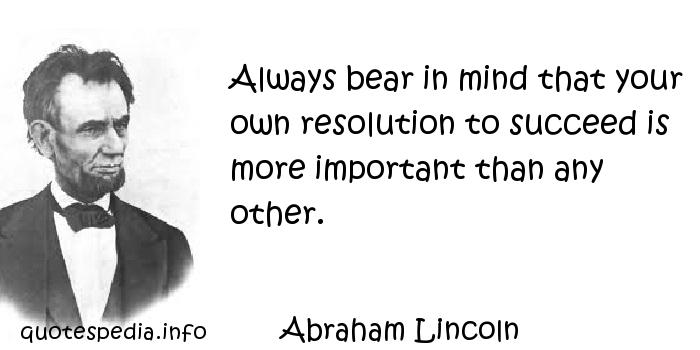 Abraham Lincoln - Always bear in mind that your own resolution to succeed is more important than any other.