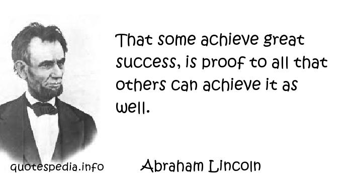 Abraham Lincoln - That some achieve great success, is proof to all that others can achieve it as well.