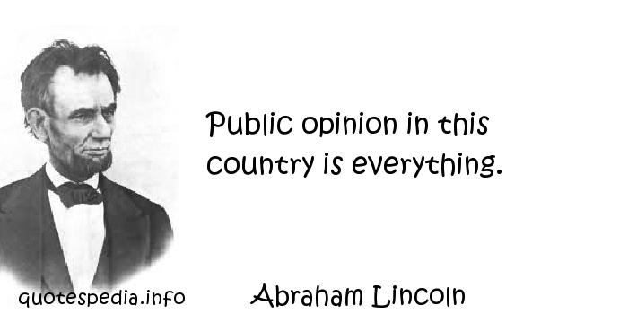 Abraham Lincoln - Public opinion in this country is everything.