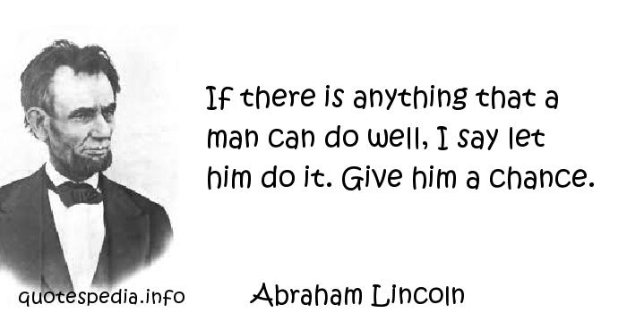 Abraham Lincoln - If there is anything that a man can do well, I say let him do it. Give him a chance.