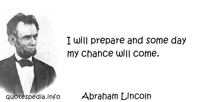 Abraham Lincoln - I will prepare and some day my chance will come.