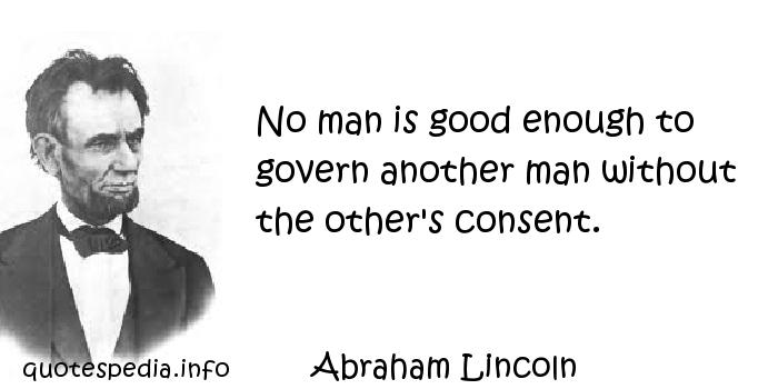 Abraham Lincoln - No man is good enough to govern another man without the other's consent.