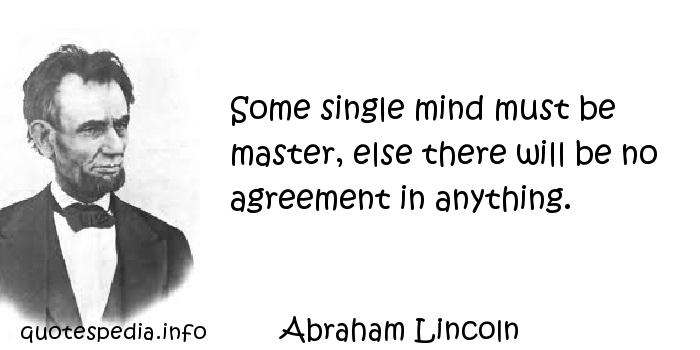Abraham Lincoln - Some single mind must be master, else there will be no agreement in anything.