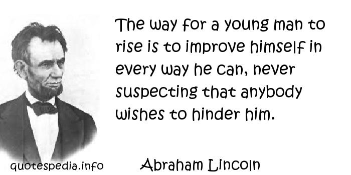 Abraham Lincoln - The way for a young man to rise is to improve himself in every way he can, never suspecting that anybody wishes to hinder him.
