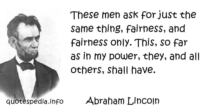 Abraham Lincoln - These men ask for just the same thing, fairness, and fairness only. This, so far as in my power, they, and all others, shall have.