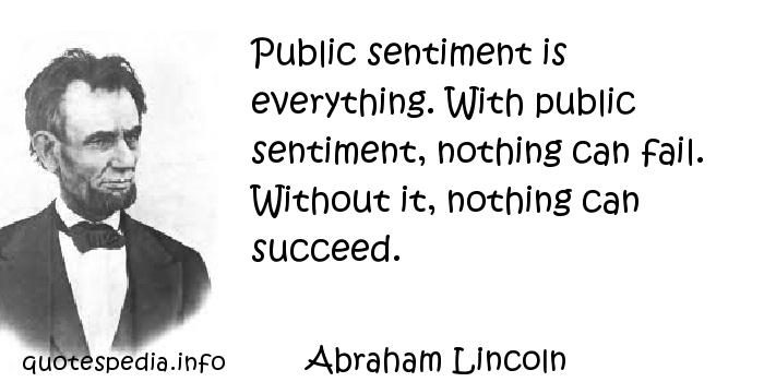 Abraham Lincoln - Public sentiment is everything. With public sentiment, nothing can fail. Without it, nothing can succeed.