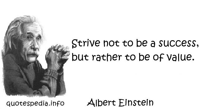 Albert Einstein - Strive not to be a success, but rather to be of value.