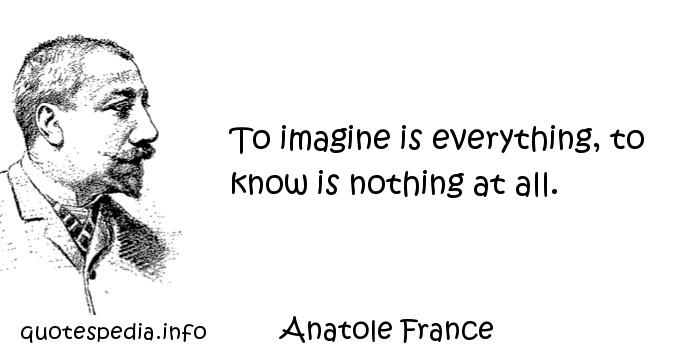 Anatole France - To imagine is everything, to know is nothing at all.
