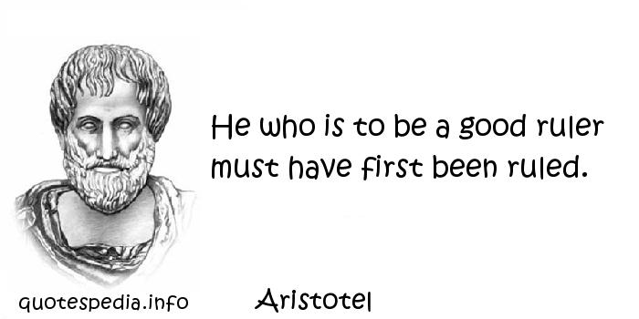 Aristotel - He who is to be a good ruler must have first been ruled.