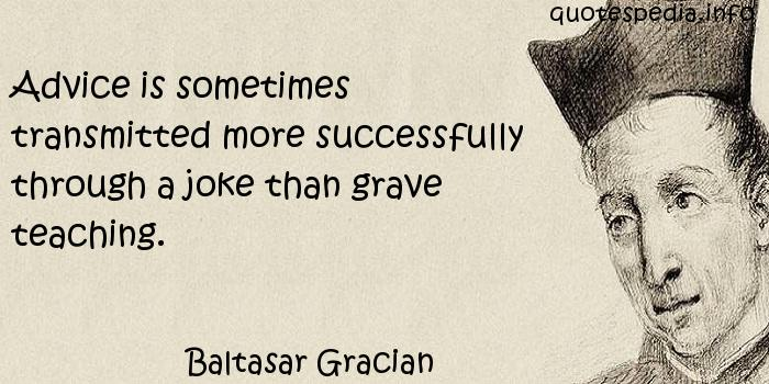 Baltasar Gracian - Advice is sometimes transmitted more successfully through a joke than grave teaching.
