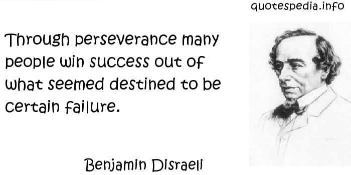 Benjamin Disraeli - Through perseverance many people win success out of what seemed destined to be certain failure.