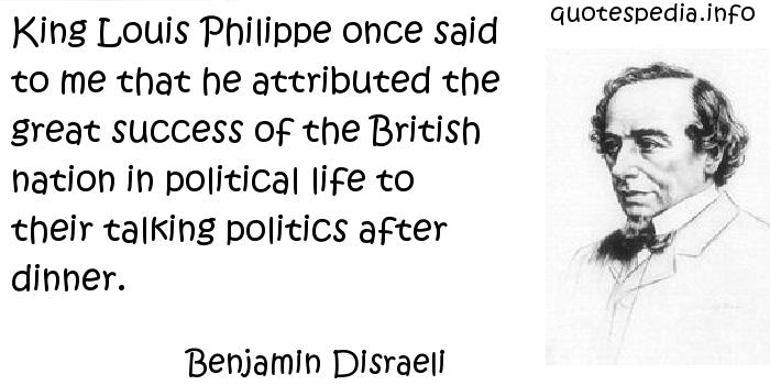 Benjamin Disraeli - King Louis Philippe once said to me that he attributed the great success of the British nation in political life to their talking politics after dinner.