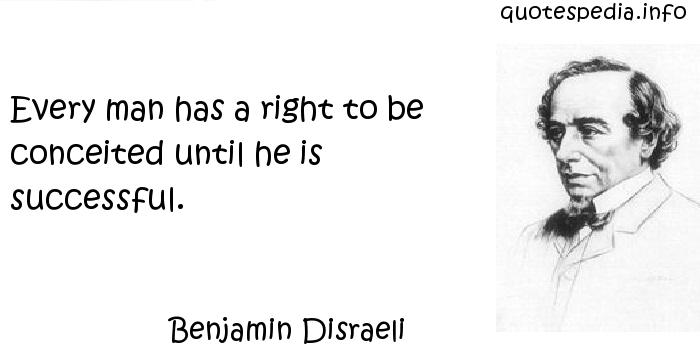 Benjamin Disraeli - Every man has a right to be conceited until he is successful.