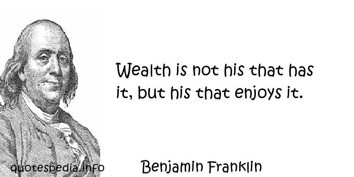 Benjamin Franklin - Wealth is not his that has it, but his that enjoys it.