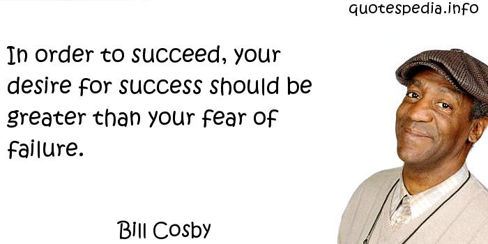 Bill Cosby - In order to succeed, your desire for success should be greater than your fear of failure.