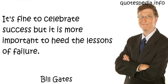 Bill Gates - It's fine to celebrate success but it is more important to heed the lessons of failure.
