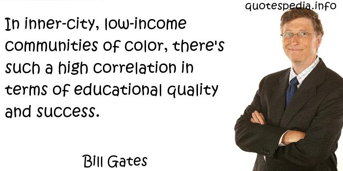 Bill Gates - In inner-city, low-income communities of color, there's such a high correlation in terms of educational quality and success.