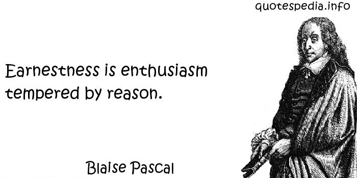 Blaise Pascal - Earnestness is enthusiasm tempered by reason.