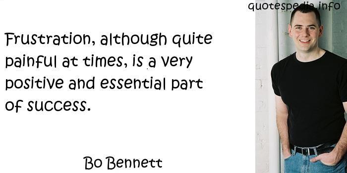Bo Bennett - Frustration, although quite painful at times, is a very positive and essential part of success.
