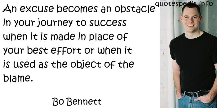 Bo Bennett - An excuse becomes an obstacle in your journey to success when it is made in place of your best effort or when it is used as the object of the blame.