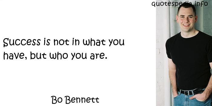 Bo Bennett - Success is not in what you have, but who you are.
