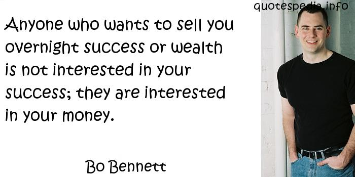 Bo Bennett - Anyone who wants to sell you overnight success or wealth is not interested in your success; they are interested in your money.