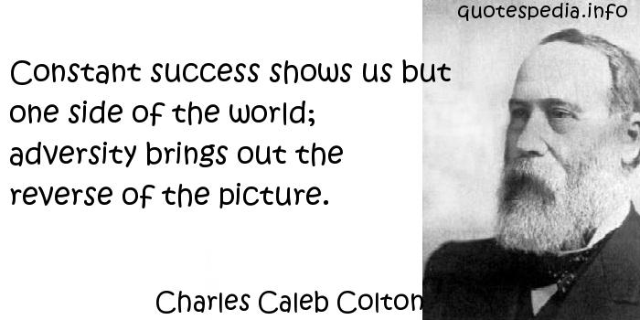 Charles Caleb Colton - Constant success shows us but one side of the world; adversity brings out the reverse of the picture.