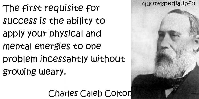 Charles Caleb Colton - The first requisite for success is the ability to apply your physical and mental energies to one problem incessantly without growing weary.