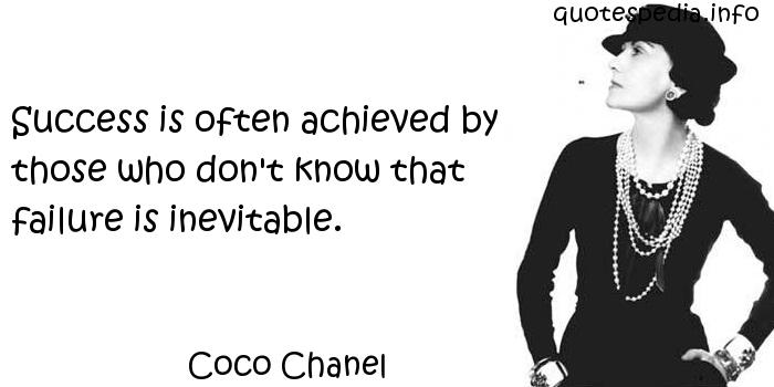 Coco Chanel - Success is often achieved by those who don't know that failure is inevitable.