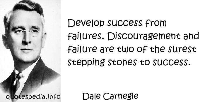 Dale Carnegie - Develop success from failures. Discouragement and failure are two of the surest stepping stones to success.