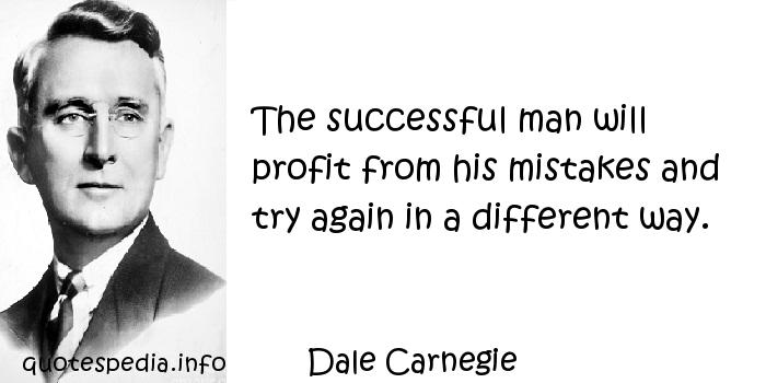 Dale Carnegie - The successful man will profit from his mistakes and try again in a different way.